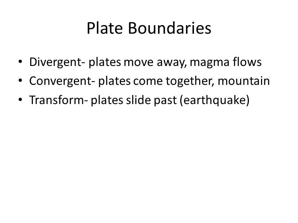 Plate Boundaries Divergent- plates move away, magma flows Convergent- plates come together, mountain Transform- plates slide past (earthquake)