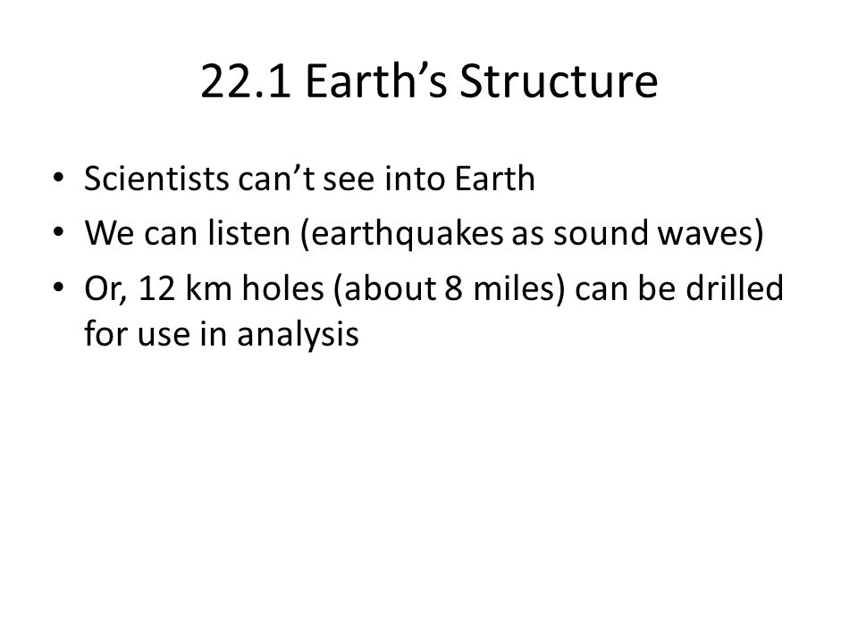 22.1 Earth's Structure Scientists can't see into Earth We can listen (earthquakes as sound waves) Or, 12 km holes (about 8 miles) can be drilled for u