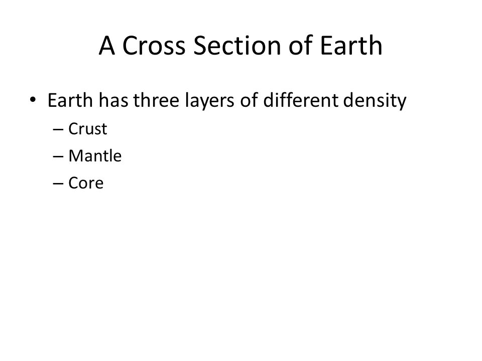 Crust Rocky outer layer Thinnest Made of silicates (Si and O, maybe Al, Fe, Ca) Two types of crust – Continental » Less dense » Made of granite » ~40 km thick – Oceanic » Dense » Made of basalt » 7 km thick