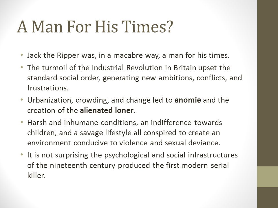 A Man For His Times? Jack the Ripper was, in a macabre way, a man for his times. The turmoil of the Industrial Revolution in Britain upset the standar