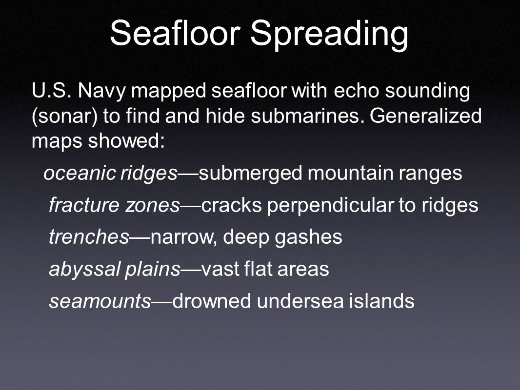 Seafloor Spreading U.S. Navy mapped seafloor with echo sounding (sonar) to find and hide submarines. Generalized maps showed: oceanic ridges—submerged
