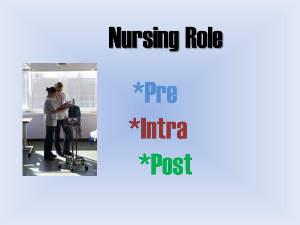 Nursing Role Nursing Role *Pre *Intra *Post