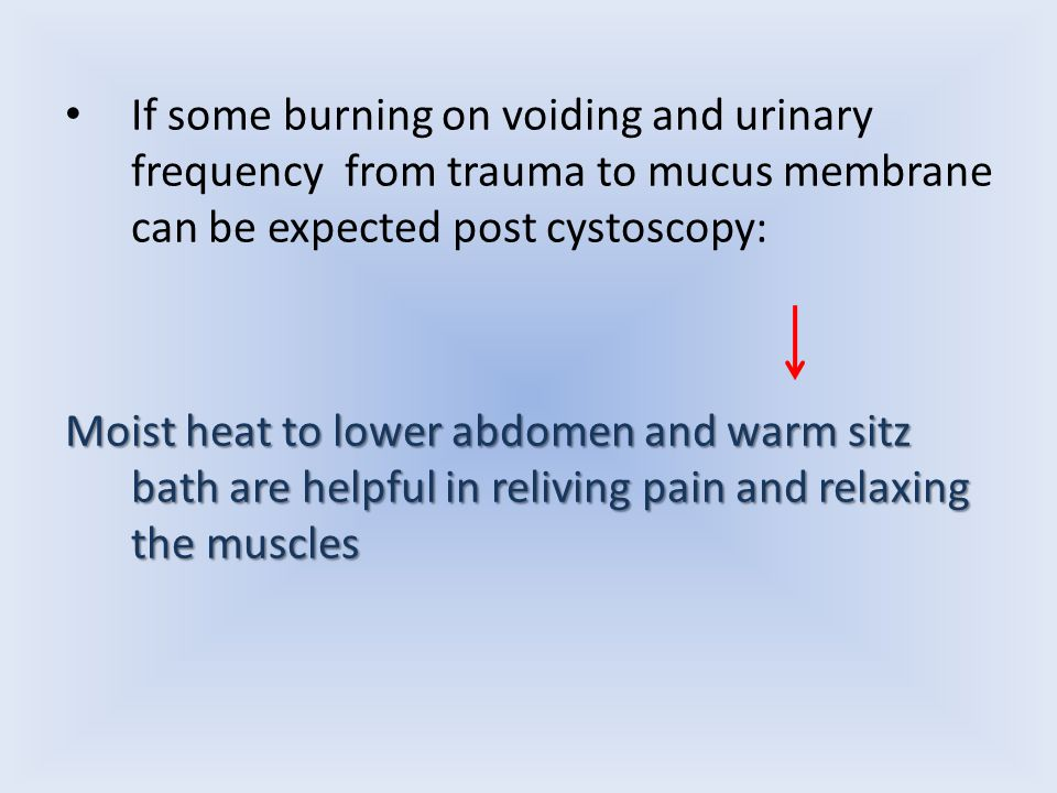 If some burning on voiding and urinary frequency from trauma to mucus membrane can be expected post cystoscopy: Moist heat to lower abdomen and warm sitz bath are helpful in reliving pain and relaxing the muscles