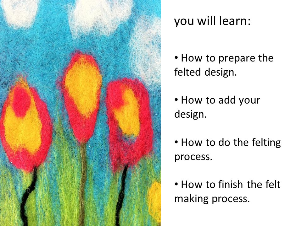 you will learn: How to prepare the felted design. How to add your design.