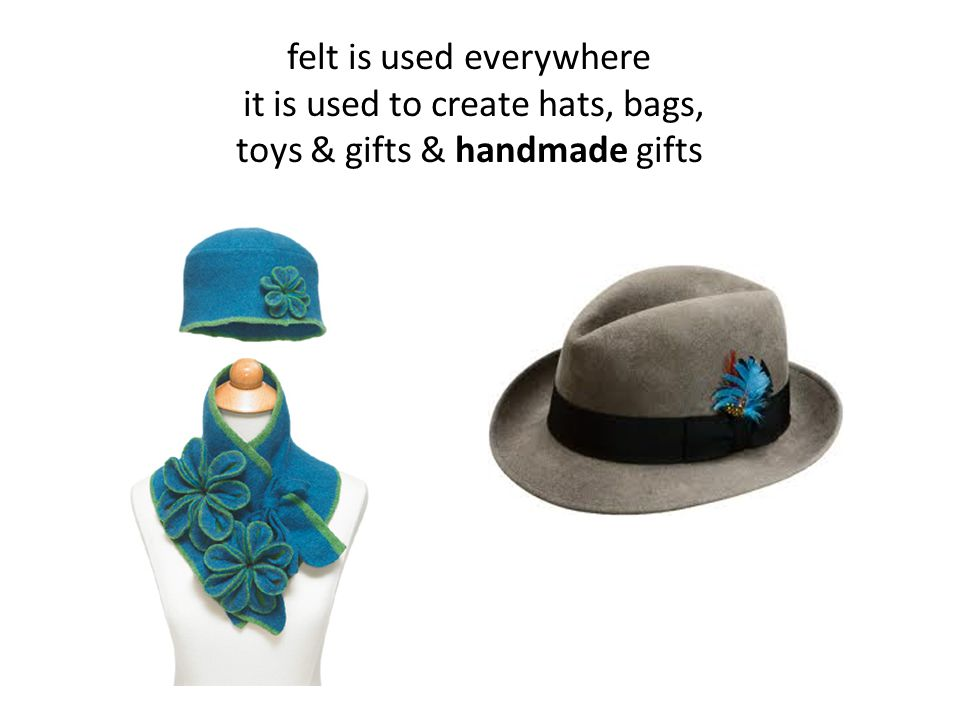 felt is used everywhere it is used to create hats, bags, toys & gifts & handmade gifts