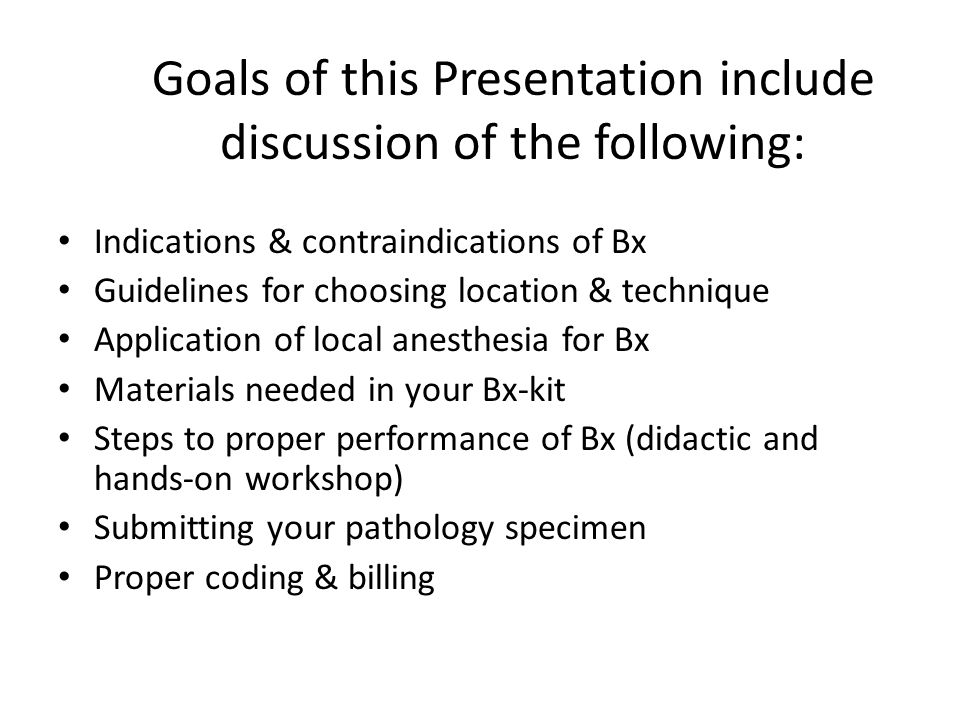Goals of this Presentation include discussion of the following: Indications & contraindications of Bx Guidelines for choosing location & technique Application of local anesthesia for Bx Materials needed in your Bx-kit Steps to proper performance of Bx (didactic and hands-on workshop) Submitting your pathology specimen Proper coding & billing