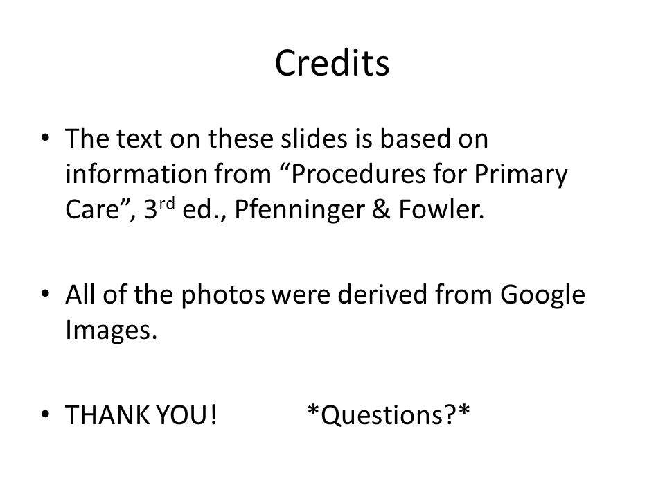 Credits The text on these slides is based on information from Procedures for Primary Care , 3 rd ed., Pfenninger & Fowler.