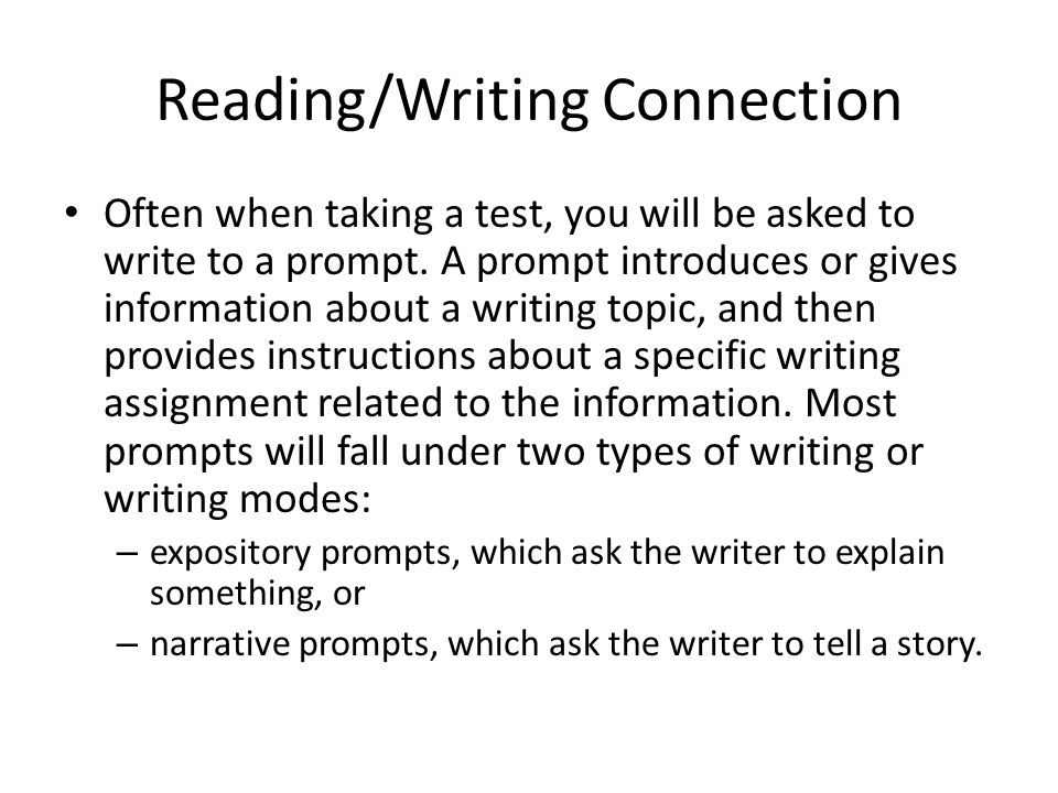 Reading/Writing Connection Before you begin to write to a prompt, you need to find the following information: – What is the mode, or type, of writing.