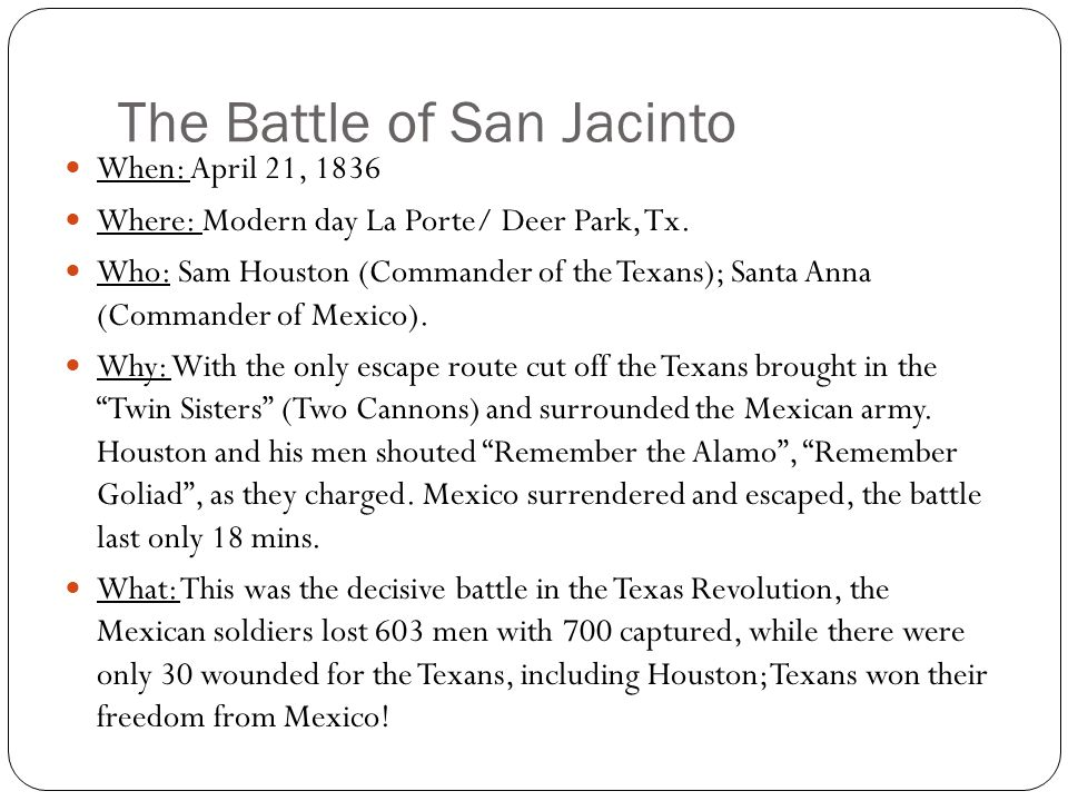 The Battle of San Jacinto When: April 21, 1836 Where: Modern day La Porte/ Deer Park, Tx.