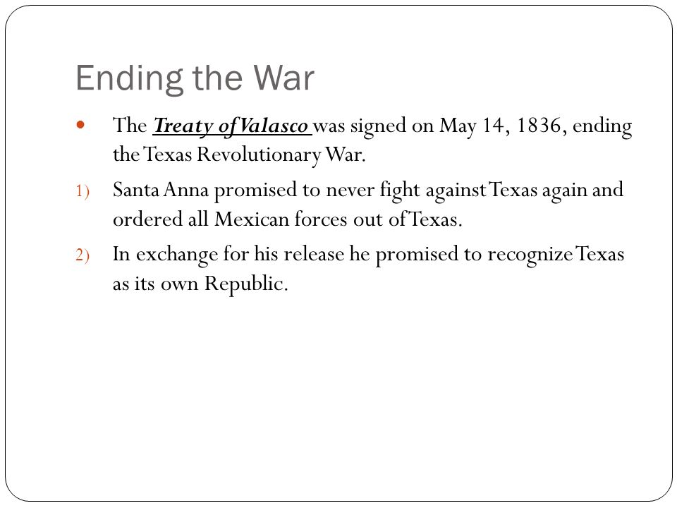 Ending the War The Treaty of Valasco was signed on May 14, 1836, ending the Texas Revolutionary War.