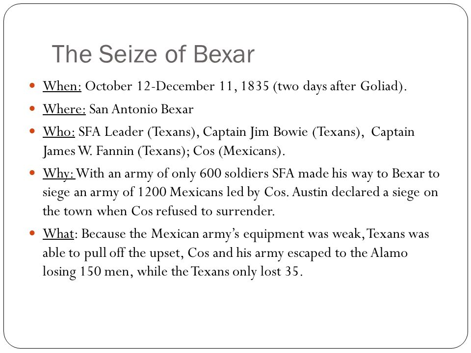 The Seize of Bexar When: October 12-December 11, 1835 (two days after Goliad).
