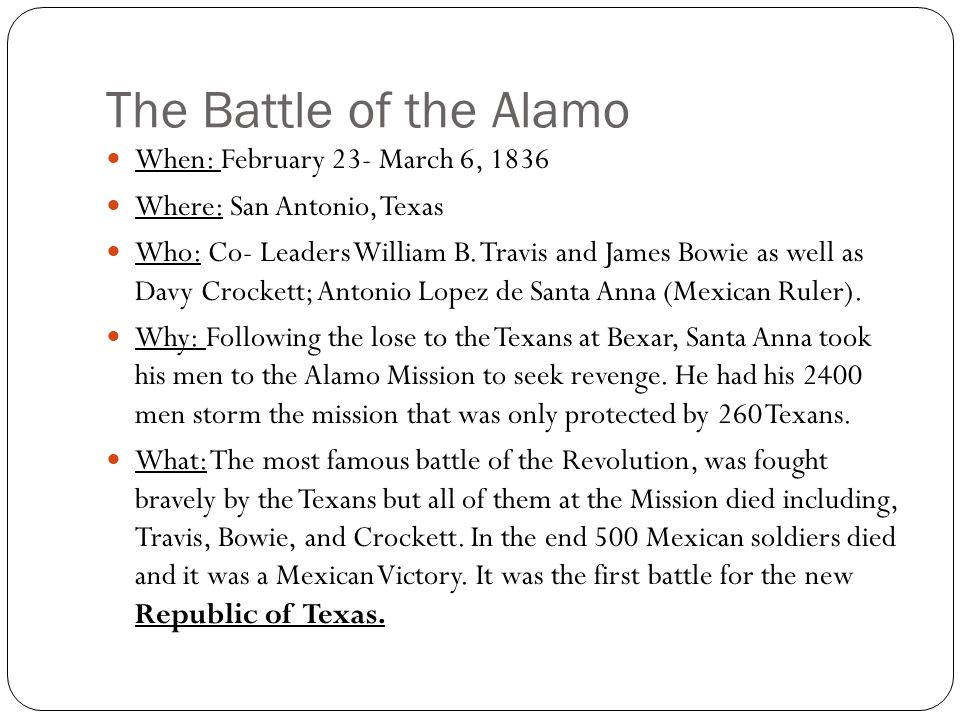 The Battle of the Alamo When: February 23- March 6, 1836 Where: San Antonio, Texas Who: Co- Leaders William B.