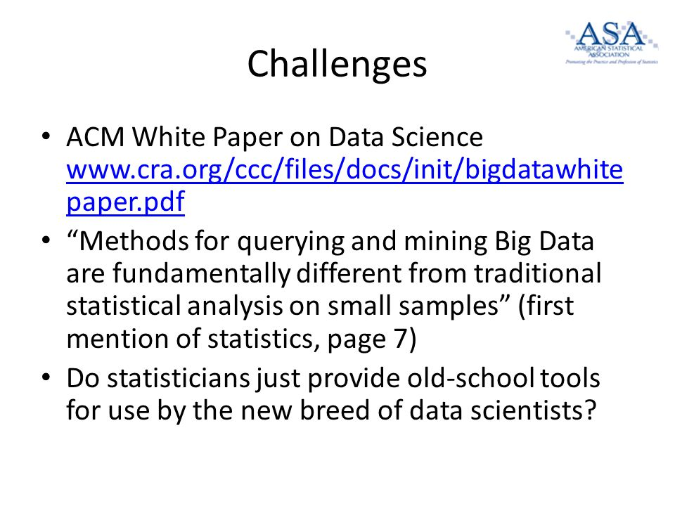 Challenges ACM White Paper on Data Science www.cra.org/ccc/files/docs/init/bigdatawhite paper.pdf www.cra.org/ccc/files/docs/init/bigdatawhite paper.pdf Methods for querying and mining Big Data are fundamentally different from traditional statistical analysis on small samples (first mention of statistics, page 7) Do statisticians just provide old-school tools for use by the new breed of data scientists