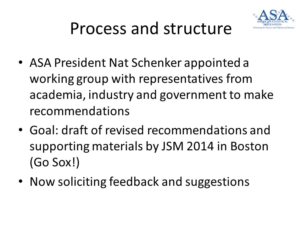 Process and structure ASA President Nat Schenker appointed a working group with representatives from academia, industry and government to make recommendations Goal: draft of revised recommendations and supporting materials by JSM 2014 in Boston (Go Sox!) Now soliciting feedback and suggestions