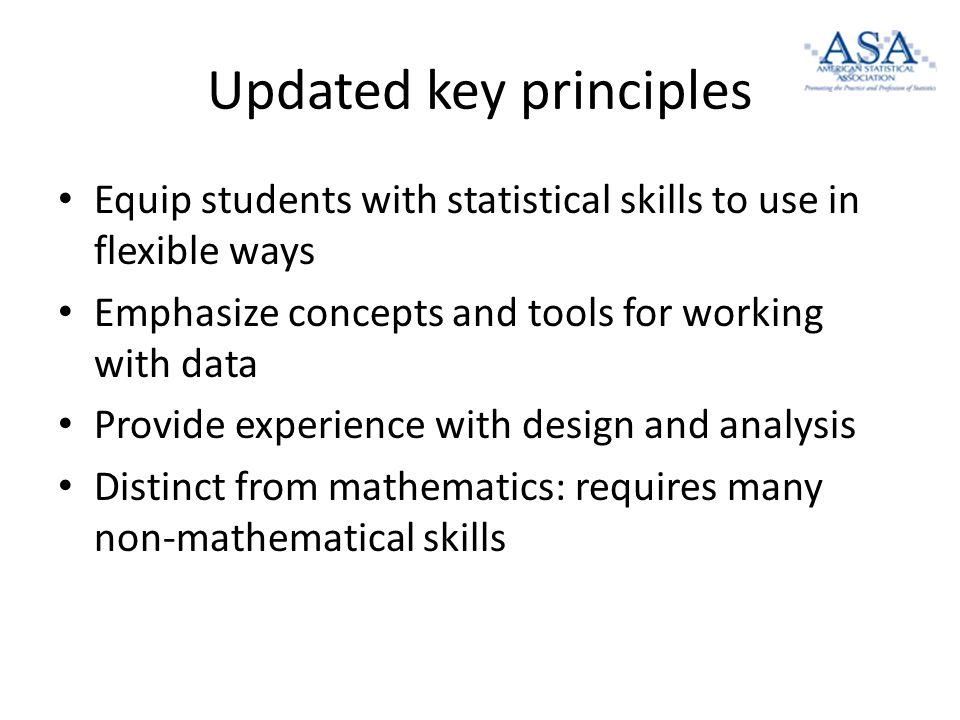 Updated key principles Equip students with statistical skills to use in flexible ways Emphasize concepts and tools for working with data Provide experience with design and analysis Distinct from mathematics: requires many non-mathematical skills