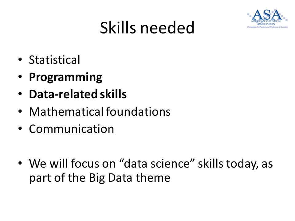 Skills needed Statistical Programming Data-related skills Mathematical foundations Communication We will focus on data science skills today, as part of the Big Data theme