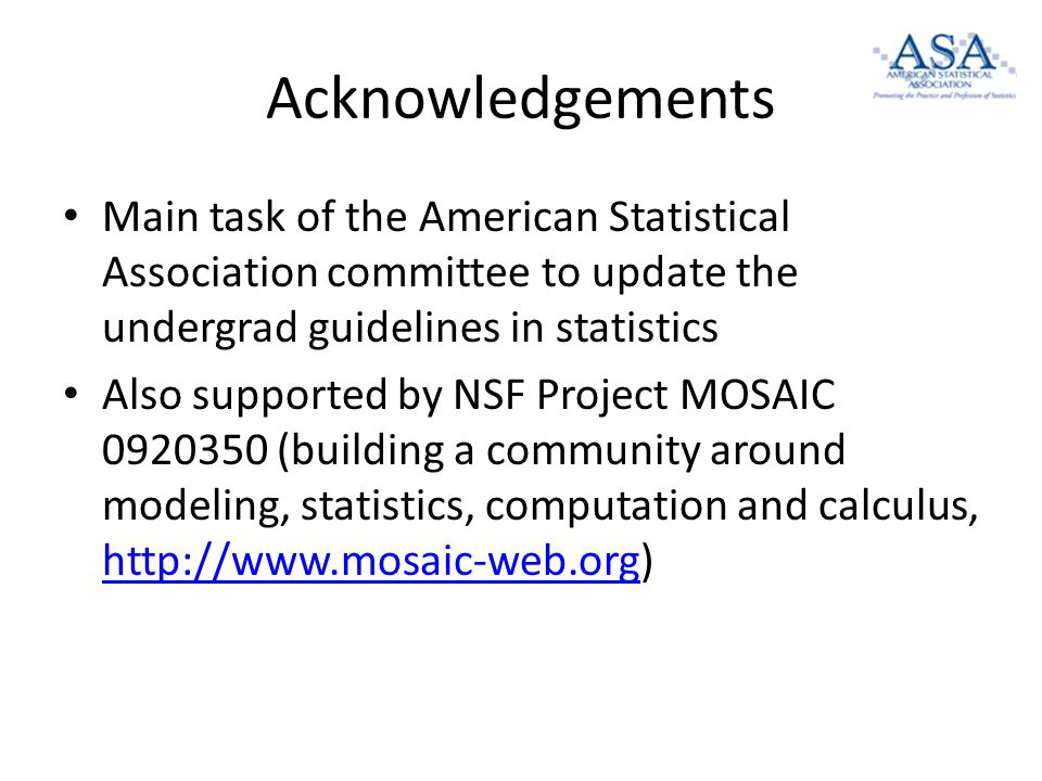 Acknowledgements Main task of the American Statistical Association committee to update the undergrad guidelines in statistics Also supported by NSF Project MOSAIC 0920350 (building a community around modeling, statistics, computation and calculus, http://www.mosaic-web.org) http://www.mosaic-web.org