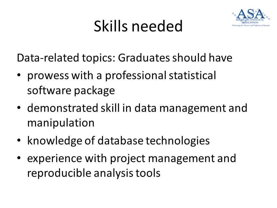 Skills needed Data-related topics: Graduates should have prowess with a professional statistical software package demonstrated skill in data management and manipulation knowledge of database technologies experience with project management and reproducible analysis tools