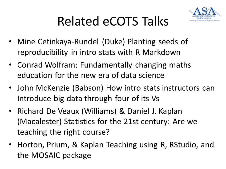 Related eCOTS Talks Mine Cetinkaya-Rundel (Duke) Planting seeds of reproducibility in intro stats with R Markdown Conrad Wolfram: Fundamentally changing maths education for the new era of data science John McKenzie (Babson) How intro stats instructors can Introduce big data through four of its Vs Richard De Veaux (Williams) & Daniel J.