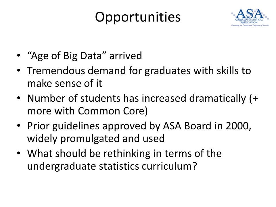Opportunities Age of Big Data arrived Tremendous demand for graduates with skills to make sense of it Number of students has increased dramatically (+ more with Common Core) Prior guidelines approved by ASA Board in 2000, widely promulgated and used What should be rethinking in terms of the undergraduate statistics curriculum