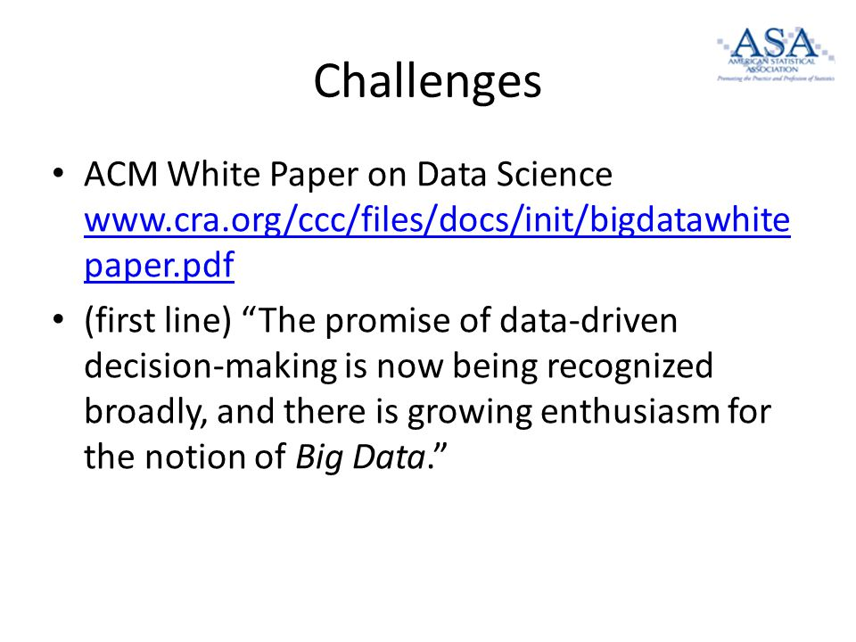 Challenges ACM White Paper on Data Science www.cra.org/ccc/files/docs/init/bigdatawhite paper.pdf www.cra.org/ccc/files/docs/init/bigdatawhite paper.pdf (first line) The promise of data-driven decision-making is now being recognized broadly, and there is growing enthusiasm for the notion of Big Data.