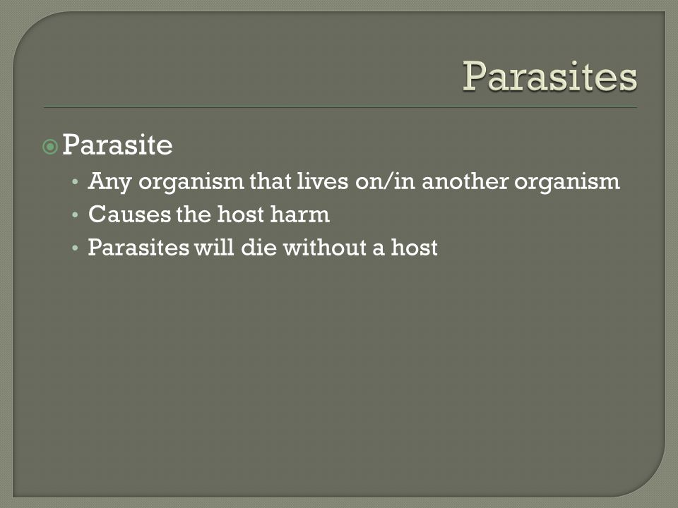  Parasite Any organism that lives on/in another organism Causes the host harm Parasites will die without a host
