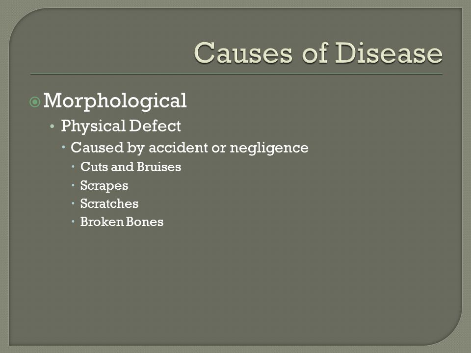  Morphological Physical Defect  Caused by accident or negligence  Cuts and Bruises  Scrapes  Scratches  Broken Bones