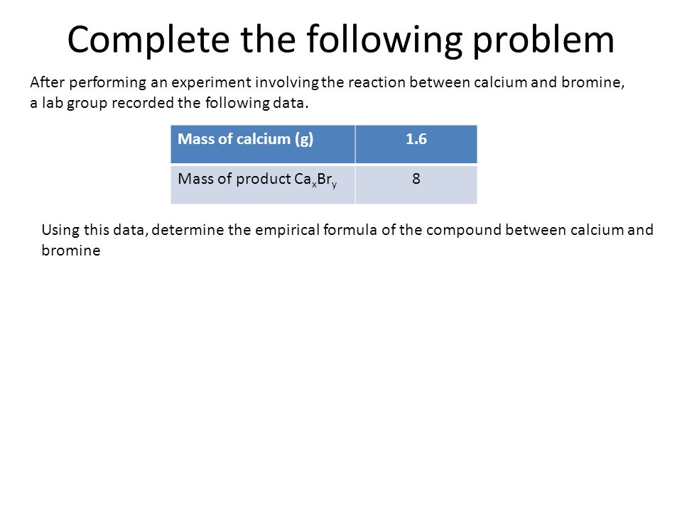 Complete the following problem After performing an experiment involving the reaction between calcium and bromine, a lab group recorded the following data.