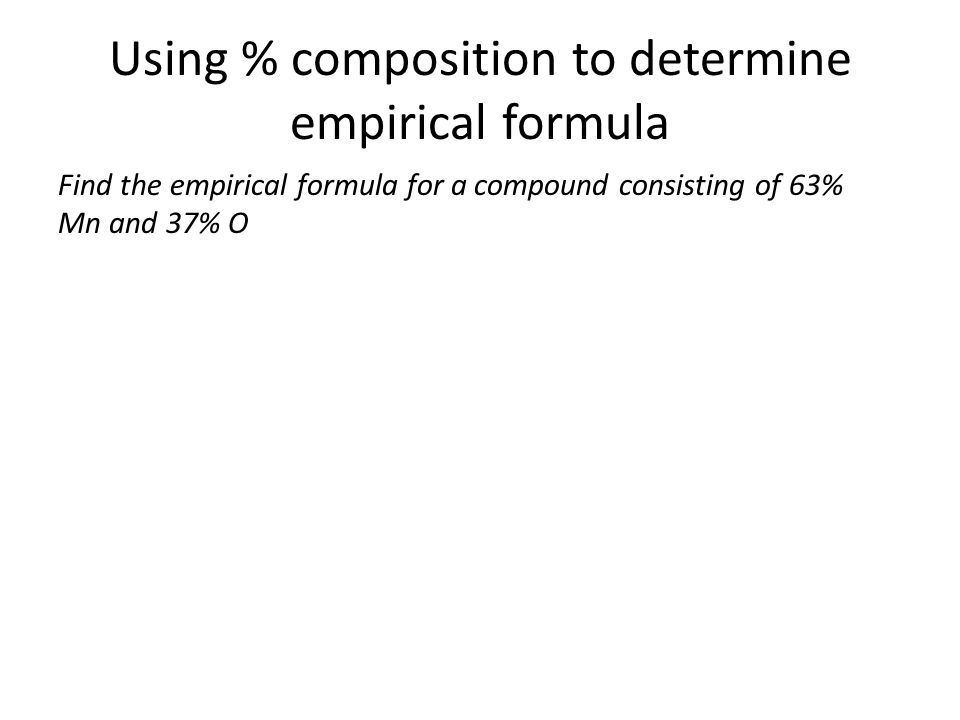 Using % composition to determine empirical formula Find the empirical formula for a compound consisting of 63% Mn and 37% O