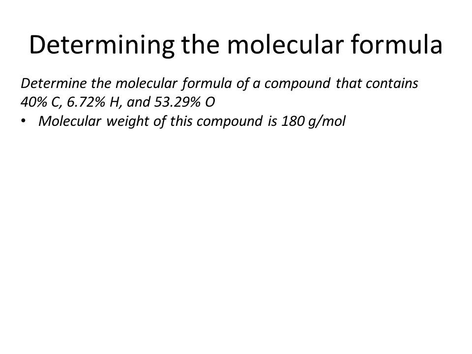 Determining the molecular formula Determine the molecular formula of a compound that contains 40% C, 6.72% H, and 53.29% O Molecular weight of this co