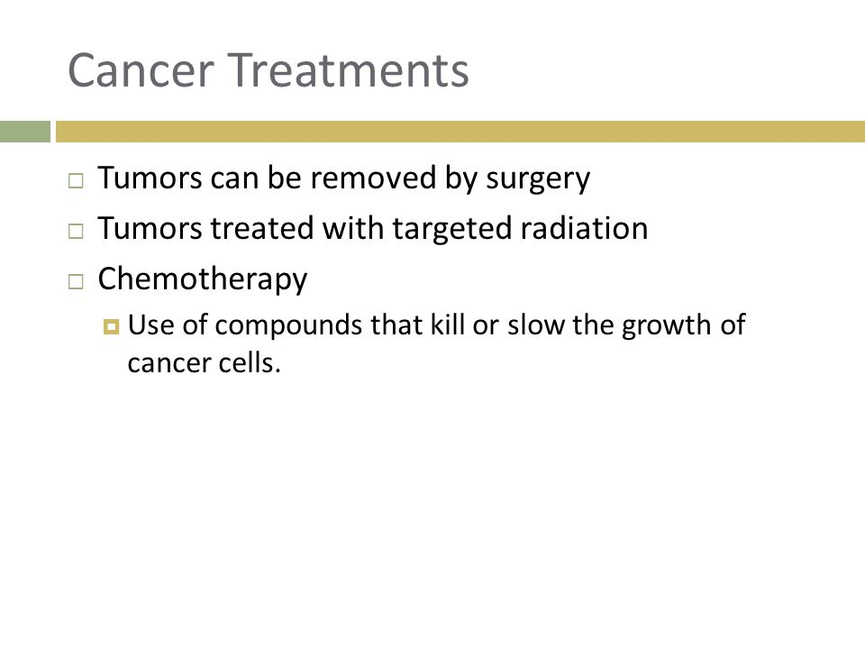 Cancer Treatments  Tumors can be removed by surgery  Tumors treated with targeted radiation  Chemotherapy  Use of compounds that kill or slow the