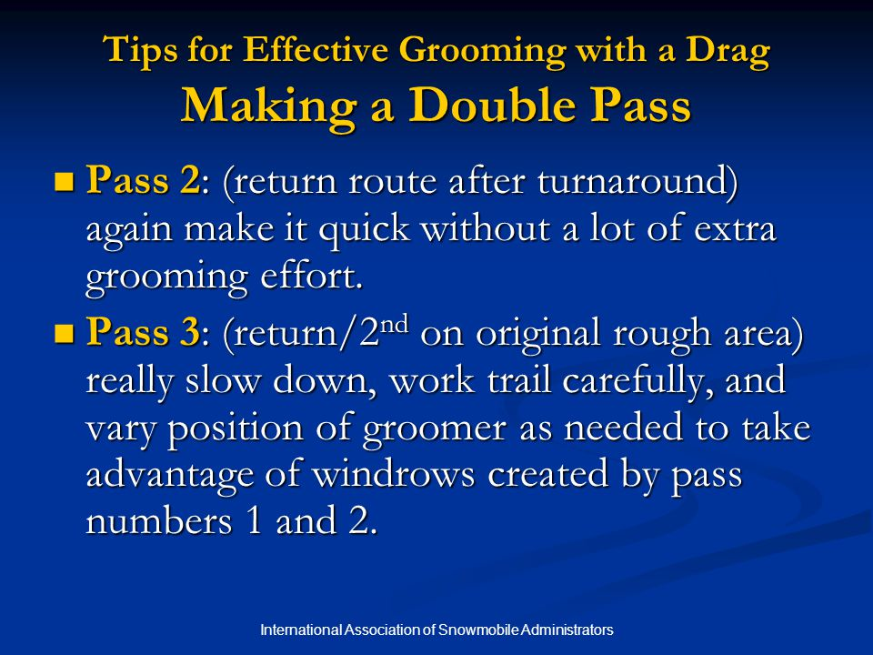 International Association of Snowmobile Administrators Tips for Effective Grooming with a Drag Making a Double Pass Pass 2: (return route after turnaround) again make it quick without a lot of extra grooming effort.
