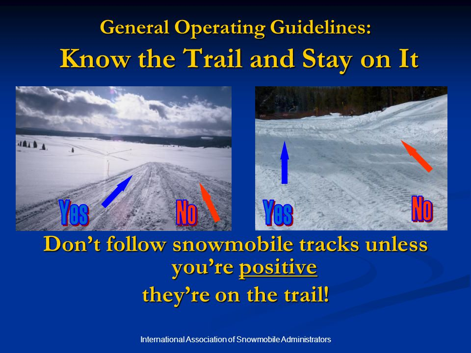 International Association of Snowmobile Administrators General Operating Guidelines: Know the Trail and Stay on It Don't follow snowmobile tracks unless you're positive they're on the trail!