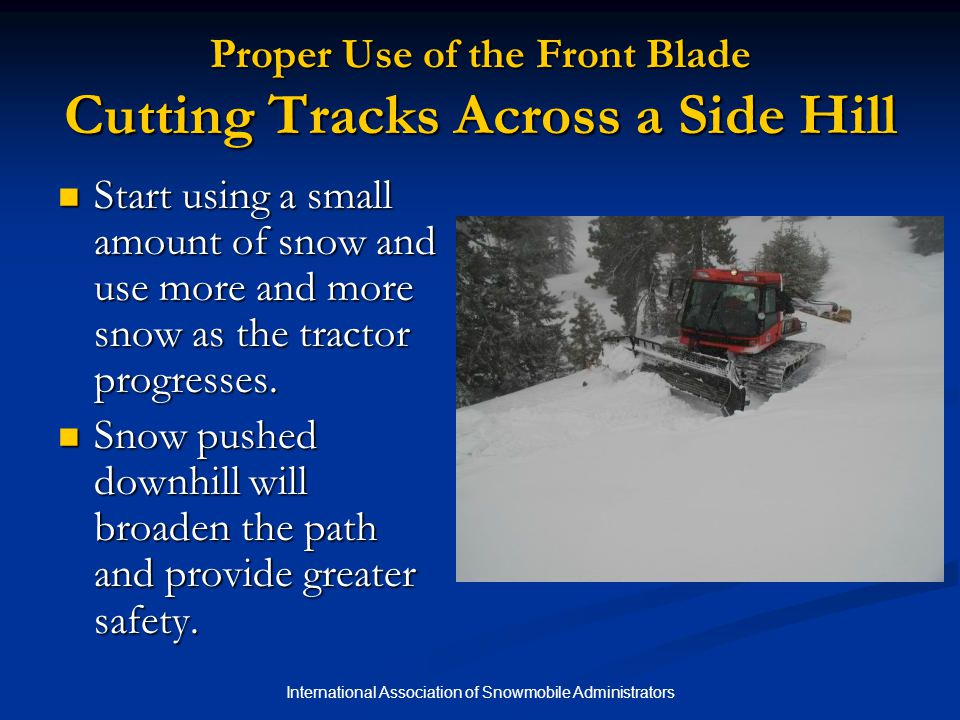 International Association of Snowmobile Administrators Proper Use of the Front Blade Cutting Tracks Across a Side Hill Start using a small amount of snow and use more and more snow as the tractor progresses.