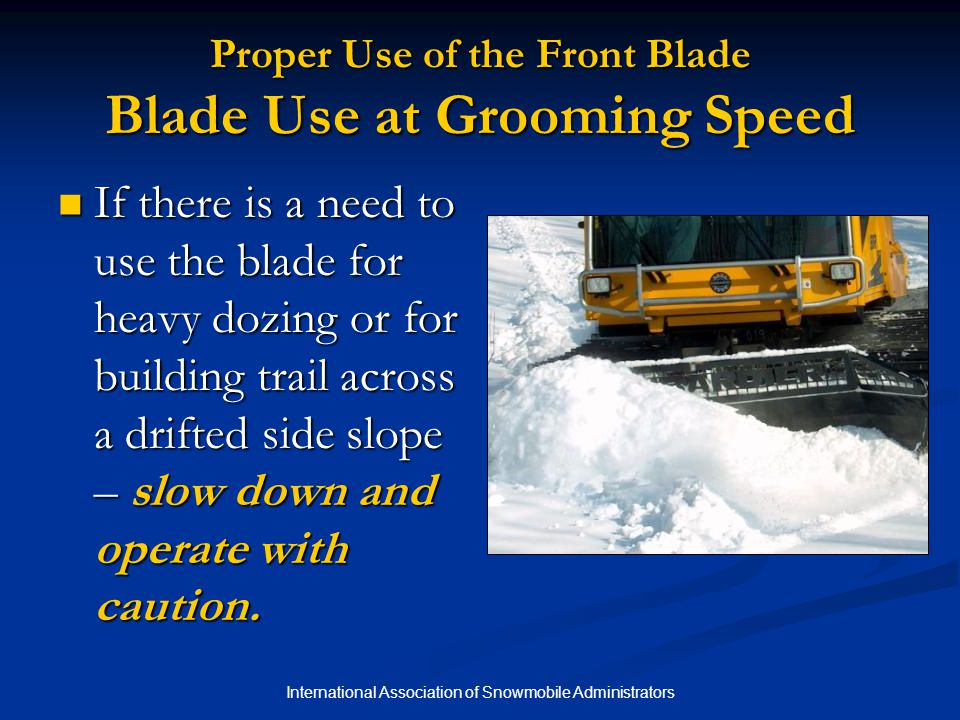 International Association of Snowmobile Administrators Proper Use of the Front Blade Blade Use at Grooming Speed If there is a need to use the blade for heavy dozing or for building trail across a drifted side slope – slow down and operate with caution.