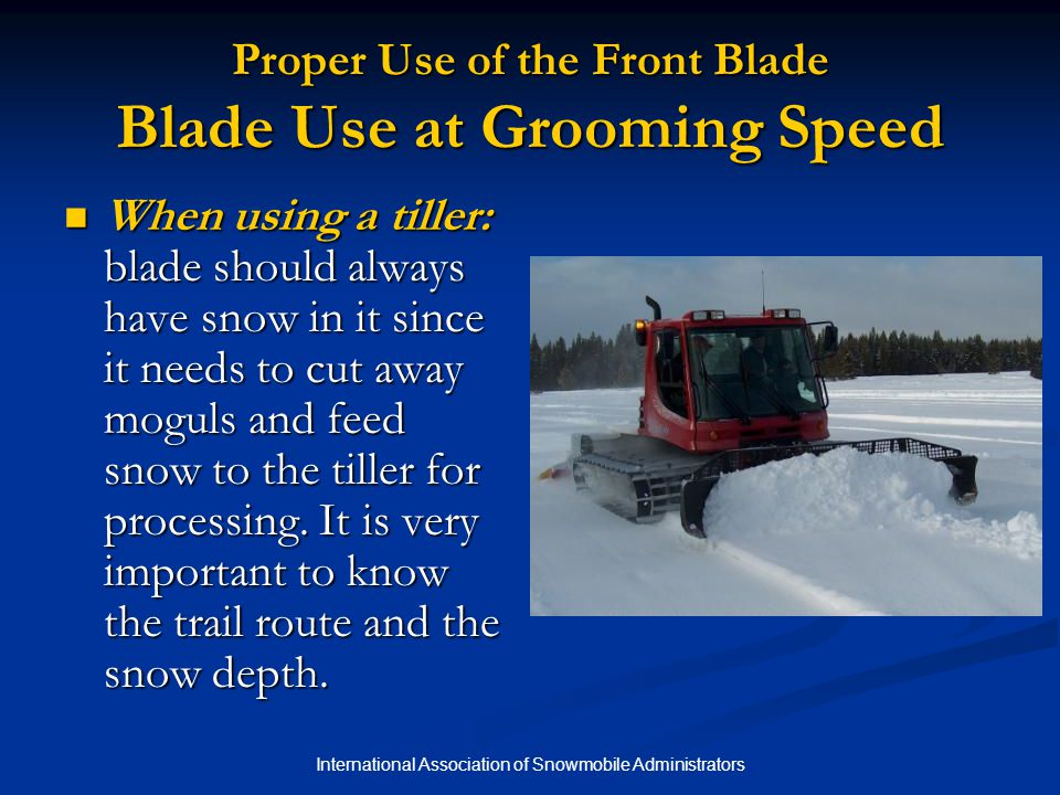 International Association of Snowmobile Administrators Proper Use of the Front Blade Blade Use at Grooming Speed When using a tiller: blade should always have snow in it since it needs to cut away moguls and feed snow to the tiller for processing.