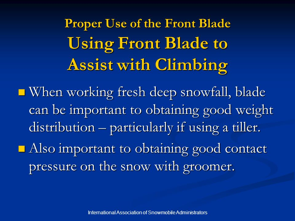 International Association of Snowmobile Administrators Proper Use of the Front Blade Using Front Blade to Assist with Climbing When working fresh deep snowfall, blade can be important to obtaining good weight distribution – particularly if using a tiller.