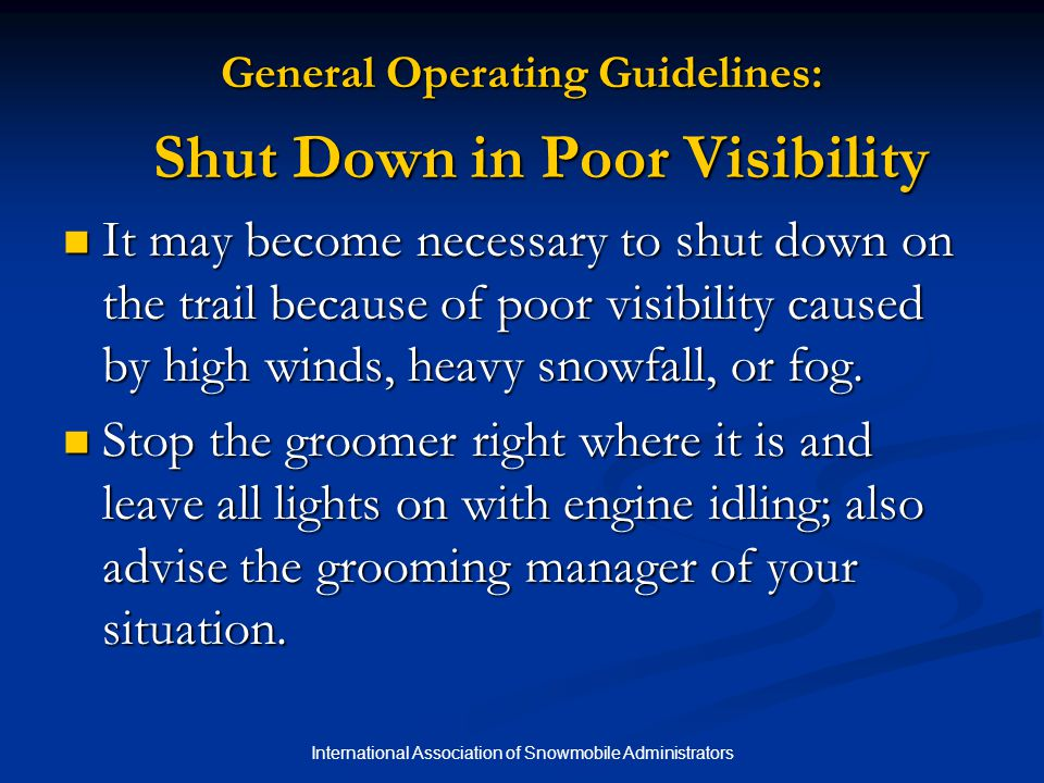 International Association of Snowmobile Administrators General Operating Guidelines: Shut Down in Poor Visibility It may become necessary to shut down on the trail because of poor visibility caused by high winds, heavy snowfall, or fog.