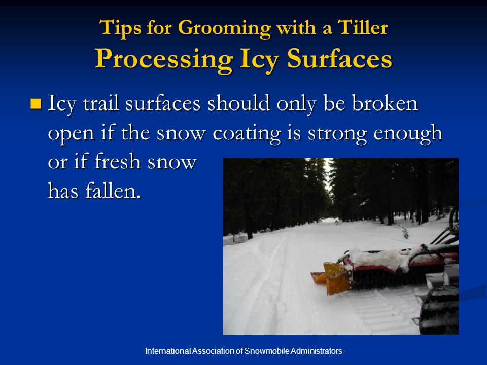 International Association of Snowmobile Administrators Tips for Grooming with a Tiller Processing Icy Surfaces Icy trail surfaces should only be broken open if the snow coating is strong enough or if fresh snow has fallen.
