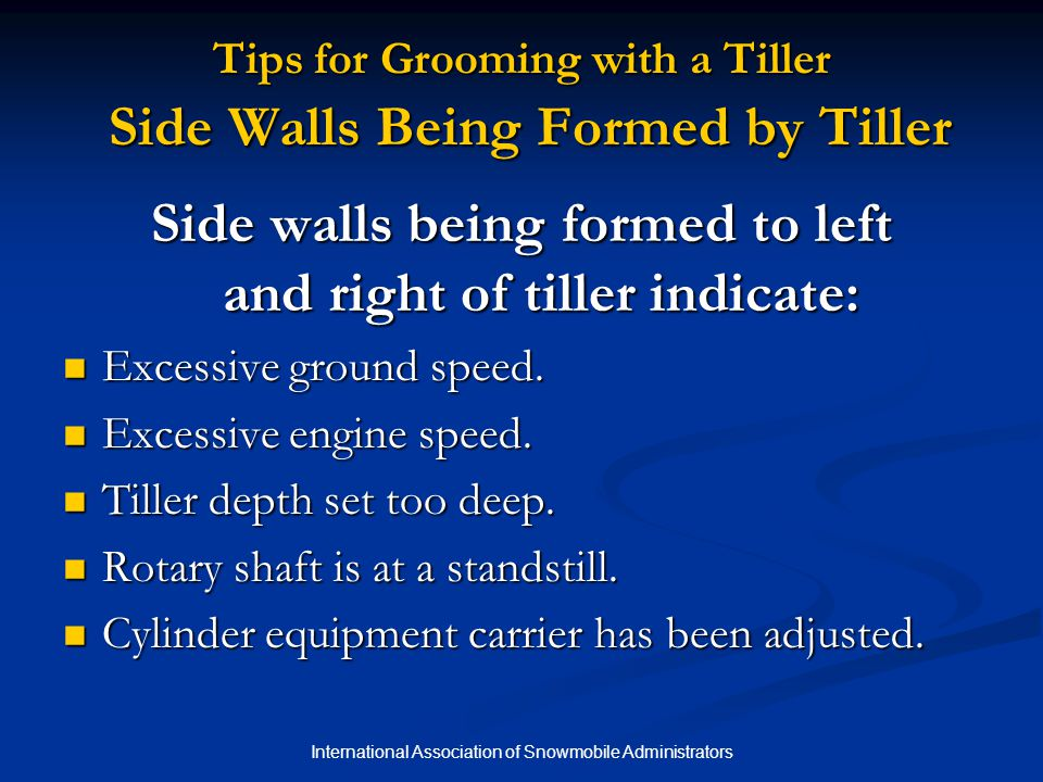 International Association of Snowmobile Administrators Tips for Grooming with a Tiller Side Walls Being Formed by Tiller Side walls being formed to left and right of tiller indicate: Excessive ground speed.
