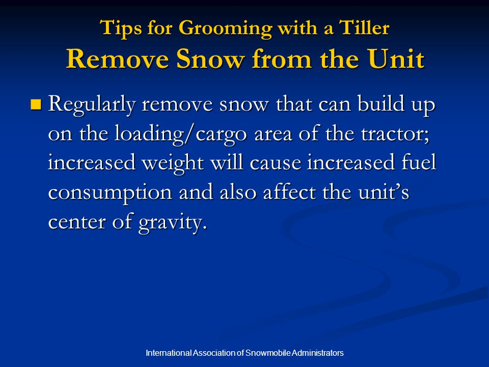 International Association of Snowmobile Administrators Tips for Grooming with a Tiller Remove Snow from the Unit Regularly remove snow that can build up on the loading/cargo area of the tractor; increased weight will cause increased fuel consumption and also affect the unit's center of gravity.