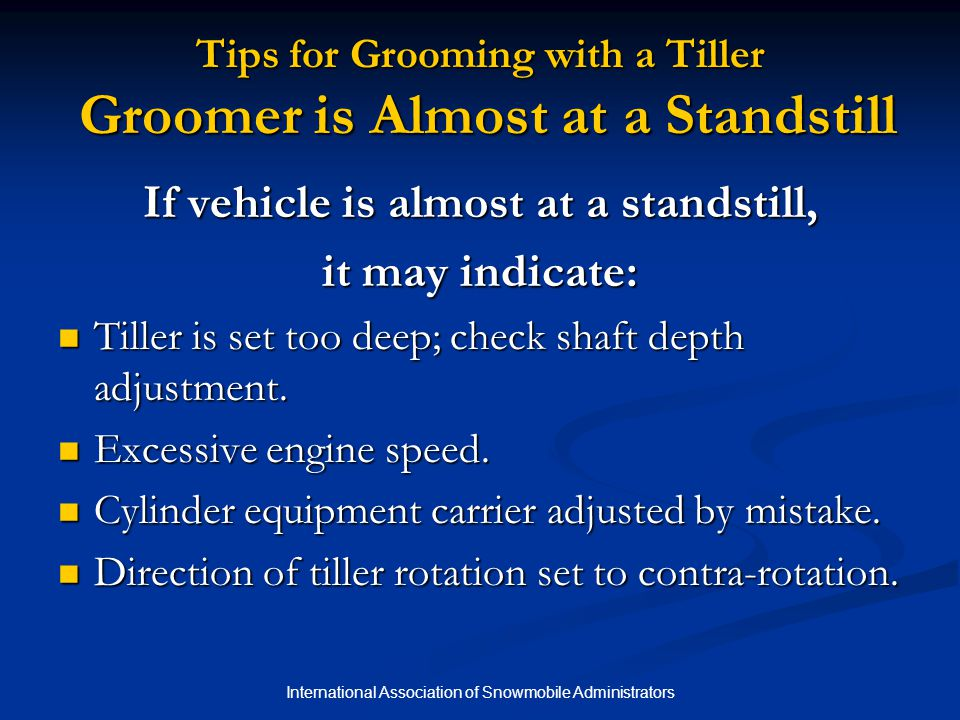 International Association of Snowmobile Administrators Tips for Grooming with a Tiller Groomer is Almost at a Standstill If vehicle is almost at a standstill, it may indicate: Tiller is set too deep; check shaft depth adjustment.