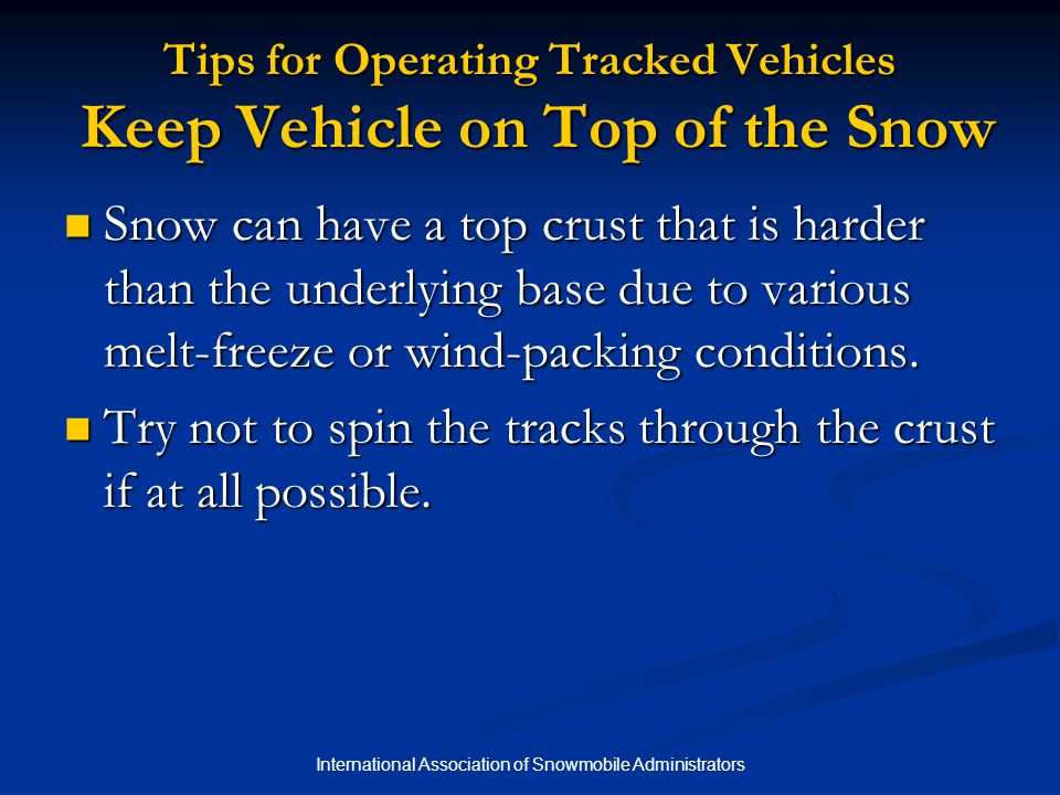 International Association of Snowmobile Administrators Tips for Operating Tracked Vehicles Keep Vehicle on Top of the Snow Snow can have a top crust that is harder than the underlying base due to various melt-freeze or wind-packing conditions.