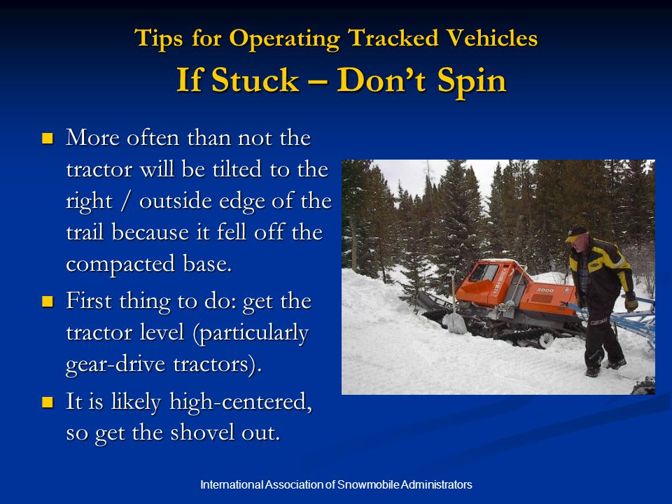 International Association of Snowmobile Administrators Tips for Operating Tracked Vehicles If Stuck – Don't Spin More often than not the tractor will be tilted to the right / outside edge of the trail because it fell off the compacted base.