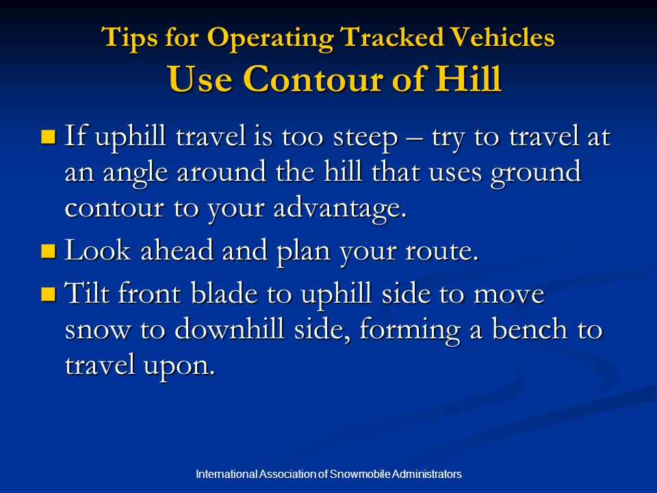 International Association of Snowmobile Administrators Tips for Operating Tracked Vehicles Use Contour of Hill If uphill travel is too steep – try to travel at an angle around the hill that uses ground contour to your advantage.
