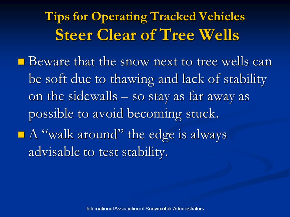 International Association of Snowmobile Administrators Tips for Operating Tracked Vehicles Steer Clear of Tree Wells Beware that the snow next to tree wells can be soft due to thawing and lack of stability on the sidewalls – so stay as far away as possible to avoid becoming stuck.