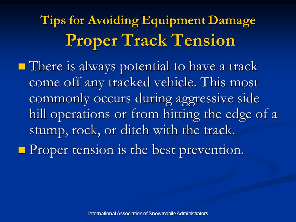 International Association of Snowmobile Administrators Tips for Avoiding Equipment Damage Proper Track Tension There is always potential to have a track come off any tracked vehicle.