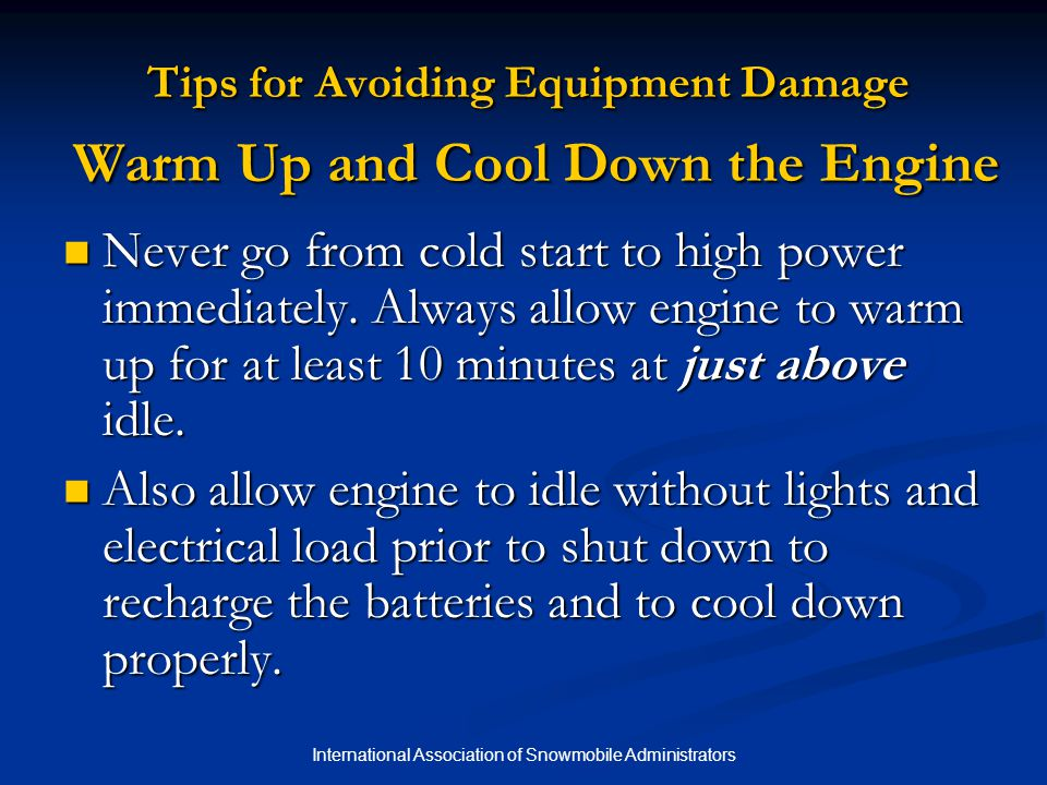 International Association of Snowmobile Administrators Tips for Avoiding Equipment Damage Warm Up and Cool Down the Engine Never go from cold start to high power immediately.
