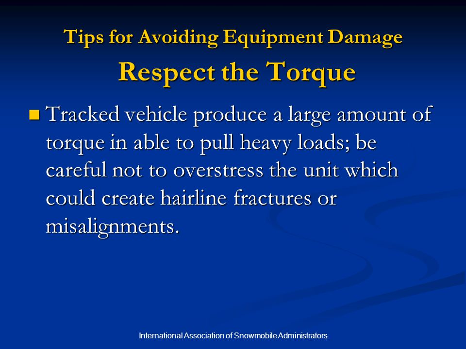 International Association of Snowmobile Administrators Tips for Avoiding Equipment Damage Respect the Torque Tracked vehicle produce a large amount of torque in able to pull heavy loads; be careful not to overstress the unit which could create hairline fractures or misalignments.