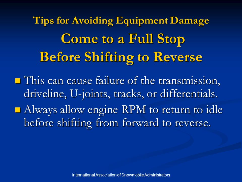 International Association of Snowmobile Administrators Tips for Avoiding Equipment Damage Come to a Full Stop Before Shifting to Reverse This can cause failure of the transmission, driveline, U-joints, tracks, or differentials.